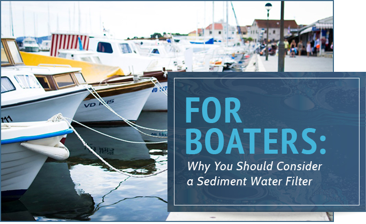 For Boaters: Why You Should Consider a Sediment Water Filter