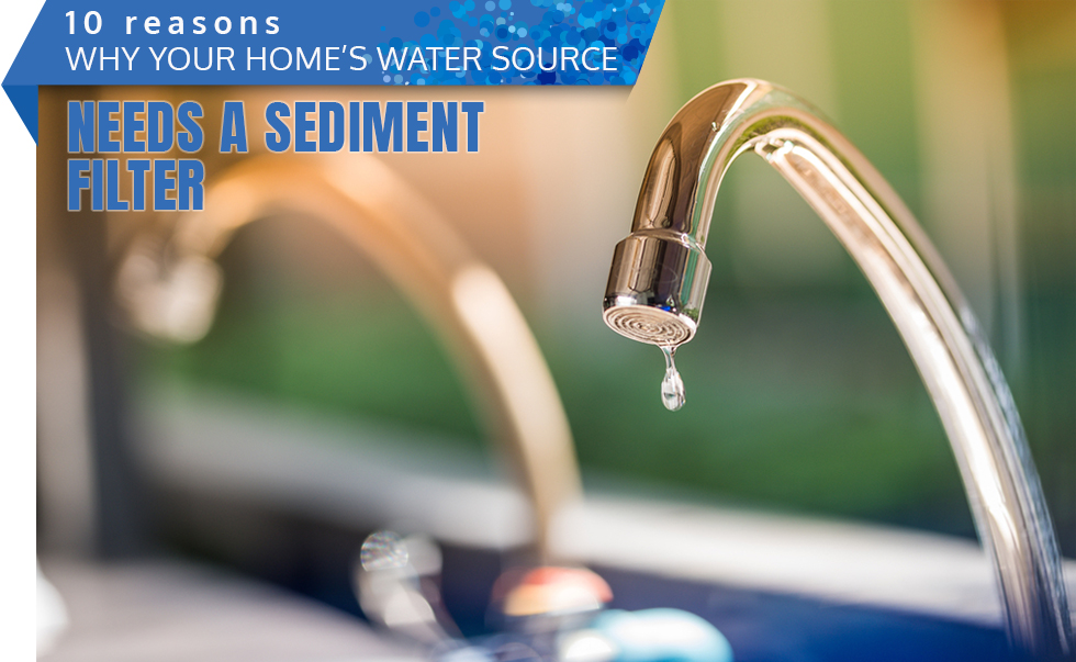 10 Reasons Why Your Home's Water Source Needs a Sediment Filter
